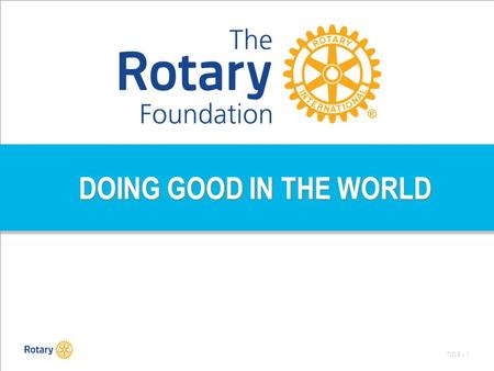 TITLE | 1 DOING GOOD IN THE WORLD. TITLE | 2 Rotary International: een wereldorganisatie dus wereldwijd: Doing Good, lokaal én internationaal.
