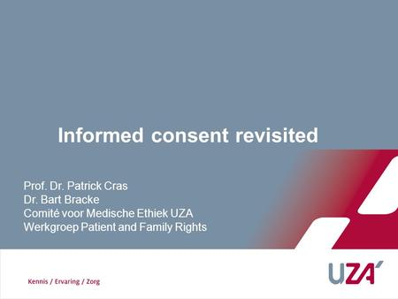 Prof. Dr. Patrick Cras Dr. Bart Bracke Comité voor Medische Ethiek UZA Werkgroep Patient and Family Rights Informed consent revisited.