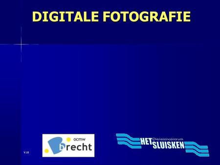 DIGITALE FOTOGRAFIE V.10. DIGITALE FOTOGRAFIE Een inleiding in de digitale fotografie Info op website: www.foto.freddyvdh.be.