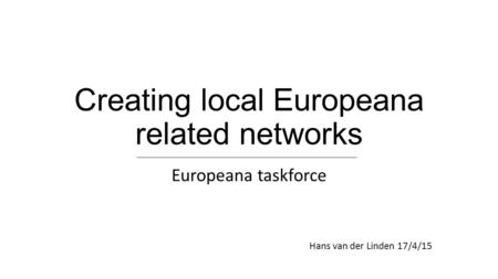 Creating local Europeana related networks Europeana taskforce Hans van der Linden 17/4/15.