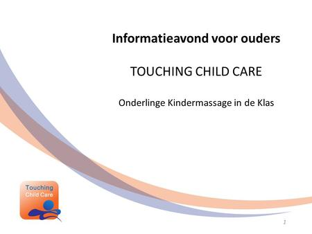 Informatieavond voor ouders TOUCHING CHILD CARE Onderlinge Kindermassage in de Klas geraakt door het kind 1.