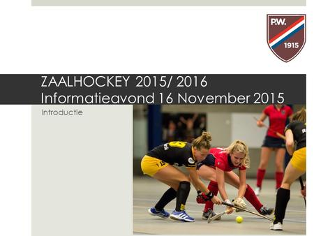 ZAALHOCKEY 2015/ 2016 Informatieavond 16 November 2015 Introductie.