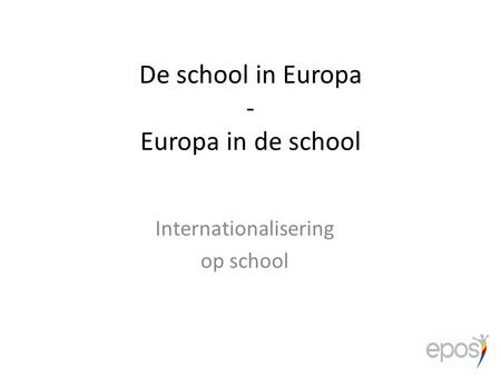 De school in Europa - Europa in de school Internationalisering op school.