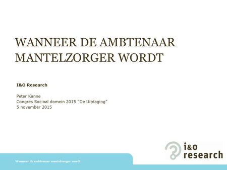 "WANNEER DE AMBTENAAR MANTELZORGER WORDT Wanneer de ambtenaar mantelzorger wordt I&O Research Peter Kanne Congres Sociaal domein 2015 ""De Uitdaging"" 5 november."