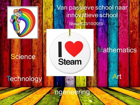Brussel 23/10/2015 Science Technology Engeneering Art Mathematics Van passieve school naar innovatieve school.