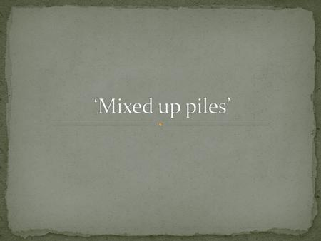 'Mixed up piles'.