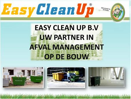 EASY CLEAN UP B.V UW PARTNER IN AFVAL MANAGEMENT OP DE BOUW EEN SCHOT IN DE ROOS.