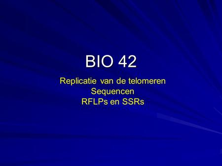 BIO 42 Replicatie van de telomeren Sequencen RFLPs en SSRs.