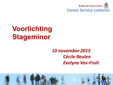 10 november 2015 Cécile Reulen Evelyne Vos-Fruit Voorlichting Stageminor Career Service Letteren.