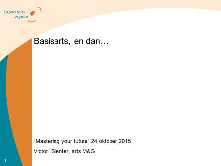 """Mastering your future"" 24 oktober 2015 Victor Slenter, arts M&G Basisarts, en dan…. 1."