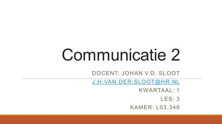 Communicatie 2 DOCENT: JOHAN V.D. SLOOT KWARTAAL: 1 LES: 3 KAMER: L03.346.