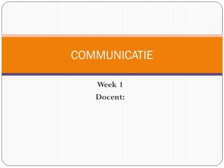 COMMUNICATIE Week 1 Docent:.