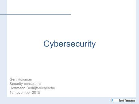 Cybersecurity Gert Huisman Security consultant Hoffmann Bedrijfsrecherche 12 november 2015.