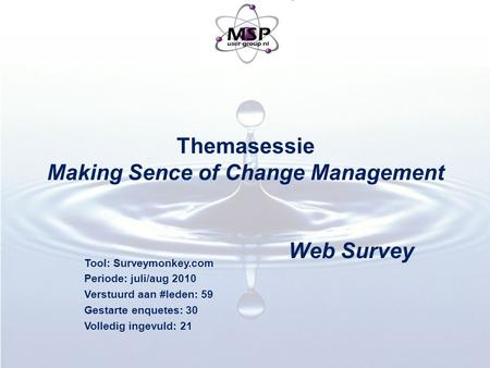 Themasessie Making Sence of Change Management Web Survey Tool: Surveymonkey.com Periode: juli/aug 2010 Verstuurd aan #leden: 59 Gestarte enquetes: 30 Volledig.