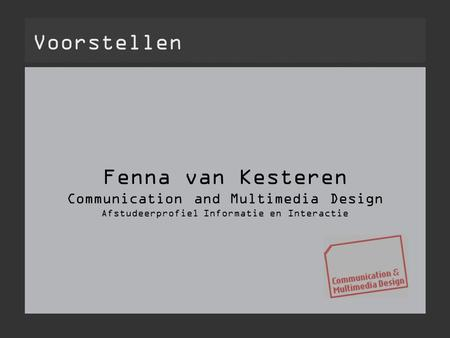 Fenna van Kesteren Communication and Multimedia Design Afstudeerprofiel Informatie en Interactie Voorstellen.