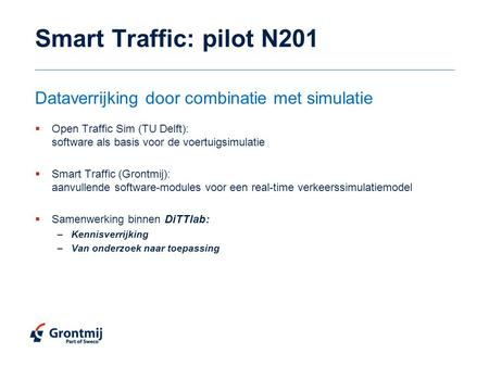 Smart Traffic: pilot N201  Open Traffic Sim (TU Delft): software als basis voor de voertuigsimulatie  Smart Traffic (Grontmij): aanvullende software-modules.