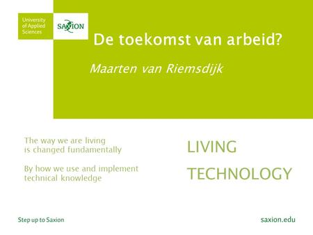De toekomst van arbeid? Maarten van Riemsdijk The way we are living is changed fundamentally By how we use and implement technical knowledge LIVING TECHNOLOGY.