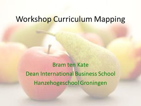 Workshop Curriculum Mapping Bram ten Kate Dean International Business School Hanzehogeschool Groningen.