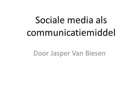 Sociale media als communicatiemiddel Door Jasper Van Biesen.