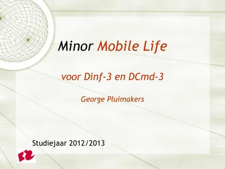 Minor Mobile Life voor Dinf-3 en DCmd-3 George Pluimakers Studiejaar 2012/2013.