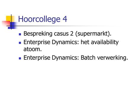 Hoorcollege 4 Bespreking casus 2 (supermarkt). Enterprise Dynamics: het availability atoom. Enterprise Dynamics: Batch verwerking.