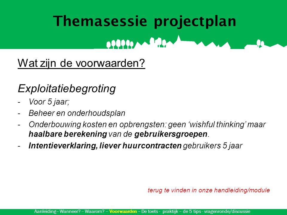 Themasessie projectplan Aanvraag subsidie L&G : toets Voorwaarden -Aanvraag ingediend door rechtspersoon (dorpsraad, bestuur voorz.) -Breed draagvlak en ondersteuning van gemeente -Sprake van cofinanciering: minimaal 25%, gemeenschapsvoorzieningen 50& -Let op de regels uit de subsidieverordening Gelderland -Voor 5 jaar; -Beheer en onderhoudsplan -Onderbouwing kosten en opbrengsten: geen 'wishfull thinking' maar haalbare berekening van de gebruikersgroepen.