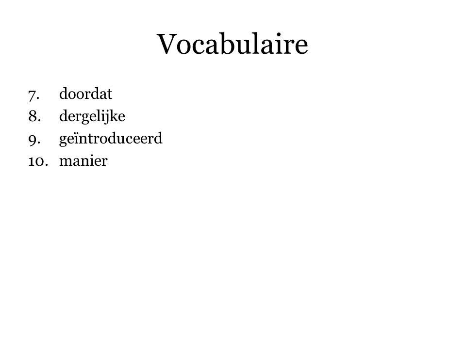 Vocabulaire 7.doordat 8.dergelijke 9.geïntroduceerd 10.manier 11.bereiden