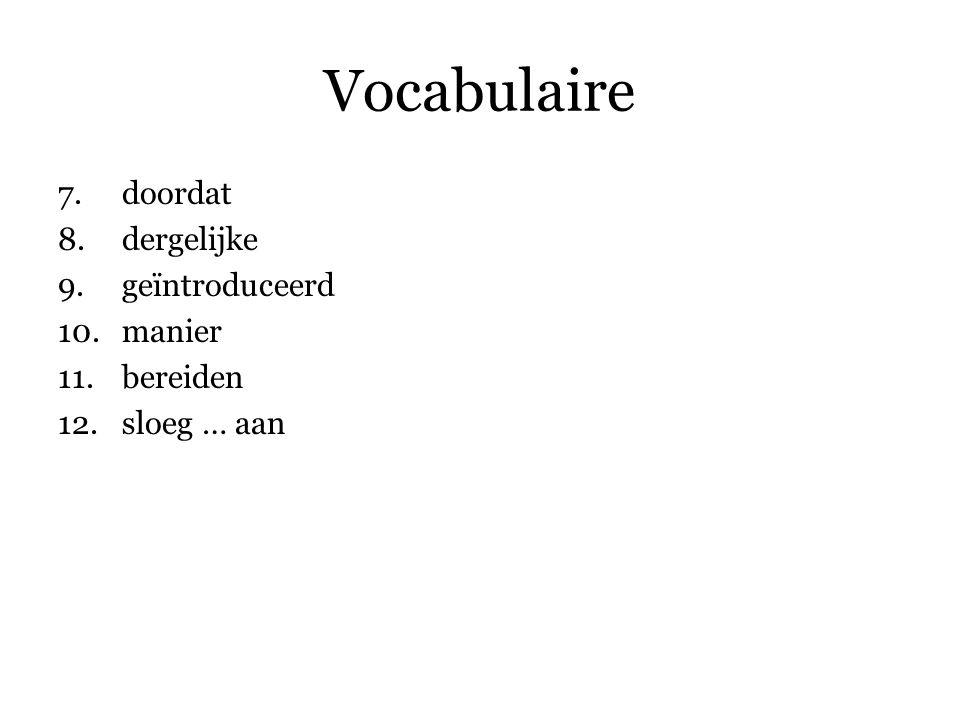 Vocabulaire 7.doordat 8.dergelijke 9.geïntroduceerd 10.manier 11.bereiden 12.sloeg … aan 13.imponeerde