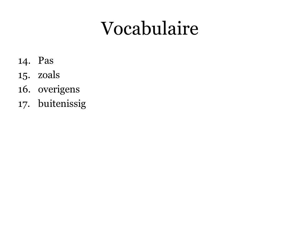 Vocabulaire 14.Pas 15.zoals 16.overigens 17.buitenissig 18.gevolg