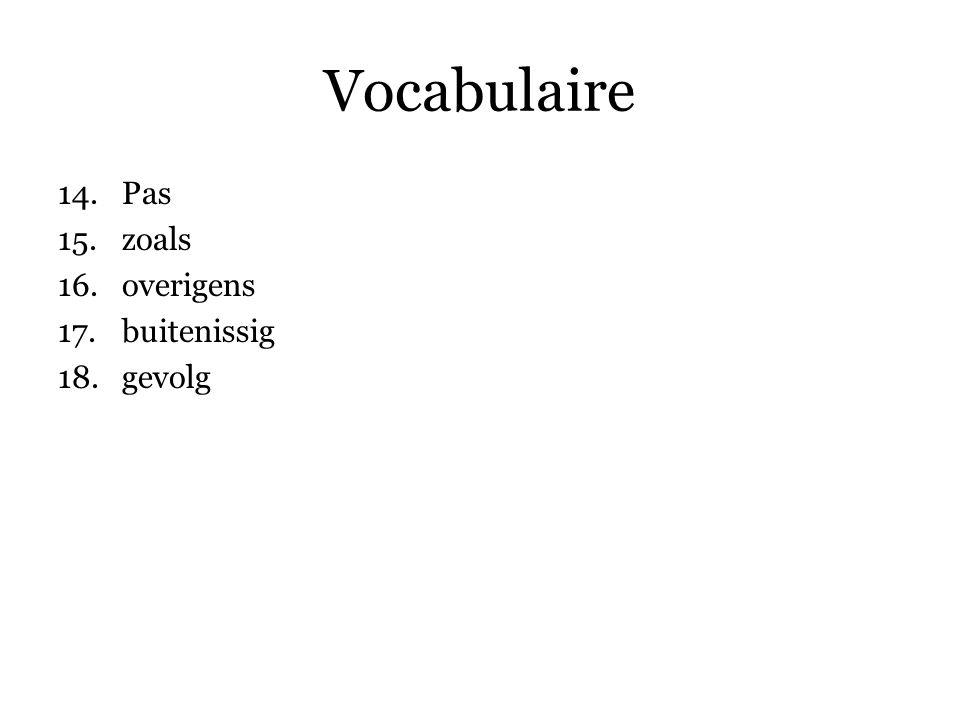 Vocabulaire 14.Pas 15.zoals 16.overigens 17.buitenissig 18.gevolg 19.uiteenlopende