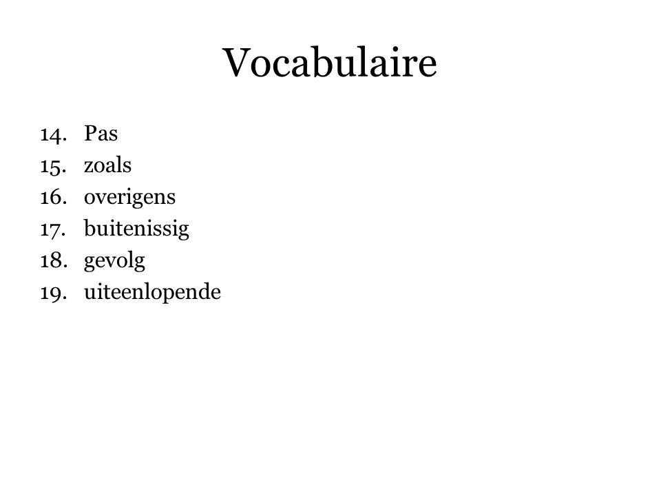 Vocabulaire 14.Pas 15.zoals 16.overigens 17.buitenissig 18.gevolg 19.uiteenlopende 20.aantal