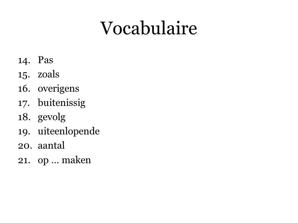 Vocabulaire 14.Pas 15.zoals 16.overigens 17.buitenissig 18.gevolg 19.uiteenlopende 20.aantal 21.op … maken 22.tegenwoordig