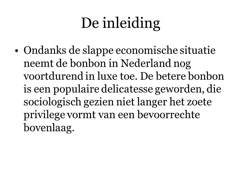 De inleiding Ondanks de slappe economische situatie neemt de bonbon in Nederland nog voortdurend in luxe toe.