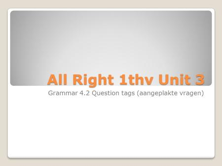 All Right 1thv Unit 3 Grammar 4.2 Question tags (aangeplakte vragen)