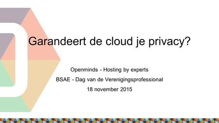 Garandeert de cloud je privacy? Openminds - Hosting by experts BSAE - Dag van de Verenigingsprofessional 18 november 2015.