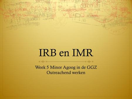 IRB en IMR Week 5 Minor Agoog in de GGZ Outreachend werken.