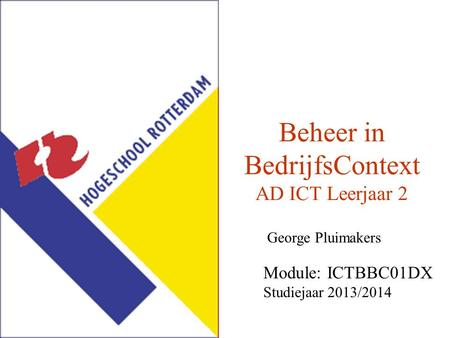 Beheer in BedrijfsContext AD ICT Leerjaar 2 George Pluimakers Module: ICTBBC01DX Studiejaar 2013/2014.