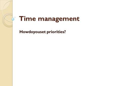 Time management Howdoyouset priorities?. Priorities:thingsthatyouthinkare important.