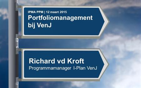 IPMA PPM | 12 maart 2015 Portfoliomanagement bij VenJ Richard vd Kroft Programmamanager I-Plan VenJ.