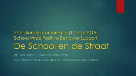 7 e nationale conferentie (12 nov 2015) School Wide Positive Behavior Support De School en de Straat DR. JAN DIRK DE JONG, CRIMINOLOOG LECTOR AANPAK JEUGDCRIMINALITEIT,