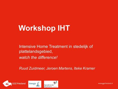 Workshop IHT Intensive Home Treatment in stedelijk of plattelandsgebied, watch the difference! Ruud Zuidmeer, Jeroen Martens, Iteke Kramer.