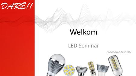 Welkom LED Seminar 8 december 2015. This presentation is property of DARE!! International © 1995 - 2015 DARE!! International Agenda 12:30Ontvangst met.