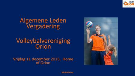 Algemene Leden Vergadering Volleybalvereniging Orion Vrijdag 11 december 2015, Home of Orion #JoinOrion.