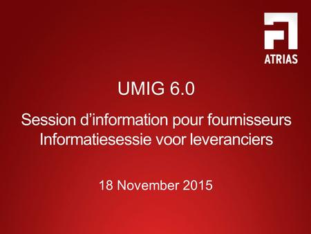 UMIG 6.0 Session d'information pour fournisseurs Informatiesessie voor leveranciers 18 November 2015.