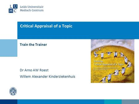 Train the Trainer Critical Appraisal of a Topic Dr Arno AW Roest Willem Alexander Kinderziekenhuis.