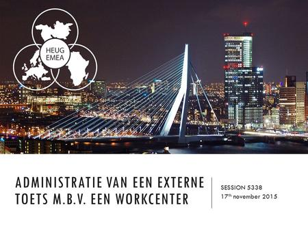 ADMINISTRATIE VAN EEN EXTERNE TOETS M.B.V. EEN WORKCENTER SESSION 5338 17 th november 2015.