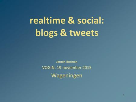1 realtime & social: blogs & tweets Jeroen Bosman VOGIN, 19 november 2015 Wageningen.