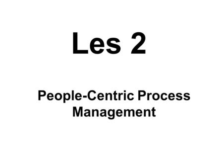 "Les 2 People-Centric Process Management. De wereld rondom BPM 1.Top Management en strategische keuzes 2.Kwaliteits Management 3.Verander Management ""The."
