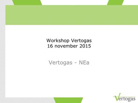 Workshop Vertogas 16 november 2015 Vertogas - NEa.