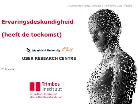 Improving Mental Health by Sharing Knowledge Ervaringsdeskundigheid (heeft de toekomst) USER RESEARCH CENTRE W. Boevink.